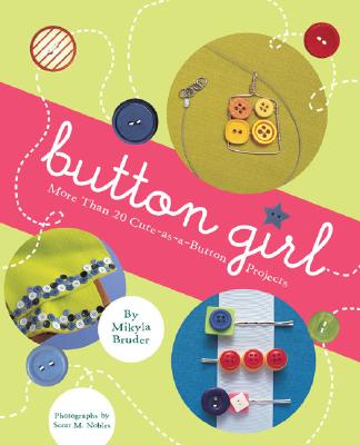 Button Girl: More Than 20 Cute-as-a-Button Projects, Bruder, Mikyla