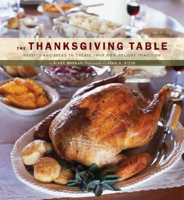 The Thanksgiving Table: Recipes and Ideas to Create Your Own Holiday Tradition, Diane Morgan