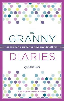 The Granny Diaries: An Insider's Guide for New Grandmothers, Adair Lara