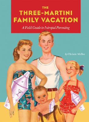 The Three-Martini Family Vacation: A Field Guide to Intrepid Parenting, Mellor, Christie