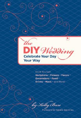 The DIY Wedding: Celebrate Your Day Your Way, Kelly Bare