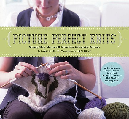 "Picture Perfect Knits: step-by-step intarsia with more than 75 inspiring patterns, ""Birek, Laura"""