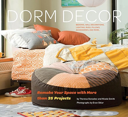 Dorm Decor: Remake Your Space with More Than 35 Projects, Theresa Gonzalez, Nicole Smith