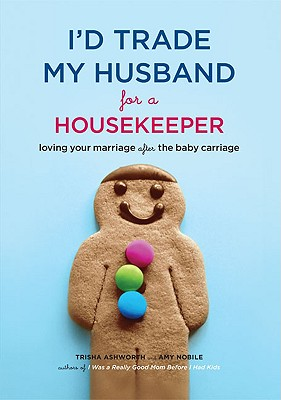 Image for I'd Trade My Husband for a Housekeeper: Loving Your Marriage after the Baby Carriage