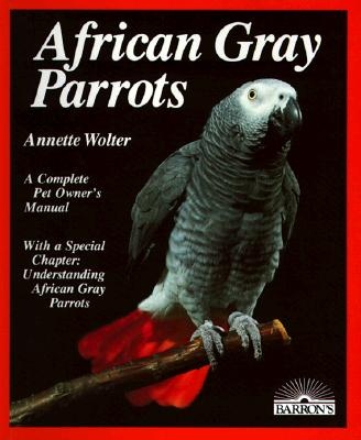 Image for AFRICAN GRAY PARROTS A COMPLETE PET OWNER'S MANUAL
