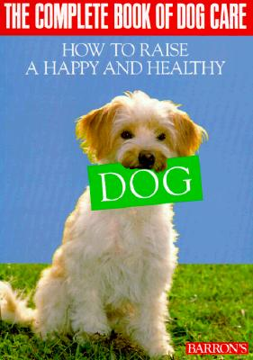 Image for The Complete Book of Dog Care: How to Raise a Happy and Healthy Dog