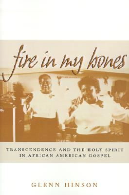 Image for Fire in My Bones: Transcendence and the Holy Spirit in African American Gospel (Contemporary Ethnography)