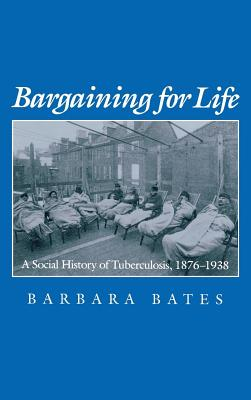Image for Bargaining for Life: A Social History of Tuberculosis, 1876-1938 (Studies in Health, Illness, and Caregiving)