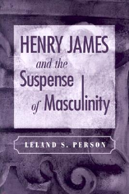 Henry James and the Suspense of Masculinity, Person, Leland S.