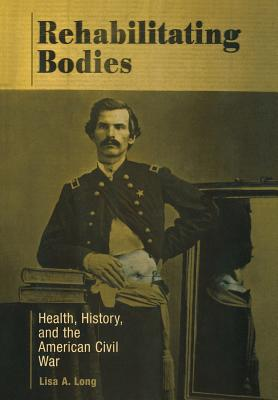 Rehabilitating Bodies: Health, History, and the American Civil War, Long, Lisa A.