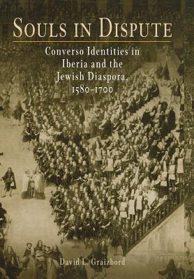 Souls in Dispute: Converso Identities in Iberia and the Jewish Diaspora, 1580-1700 (Jewish Culture and Contexts), David L. Graizbord