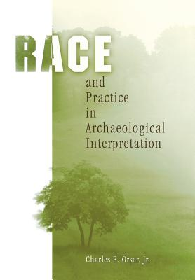 Race and Practice in Archaeological Interpretation (Archaeology, Culture, and Society), Orser  Jr., Charles E.