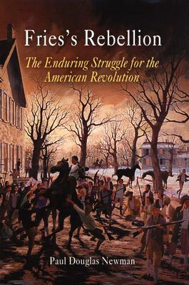 Fries's Rebellion: The Enduring Struggle for the American Revolution, Newman, Paul Douglas