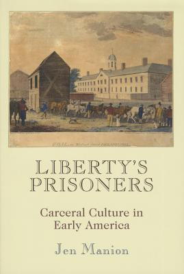 Liberty's Prisoners: Carceral Culture in Early America (Early American Studies), Manion, Jen