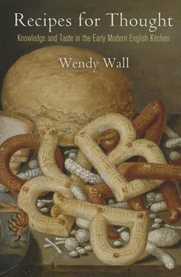 Recipes for Thought: Knowledge and Taste in the Early Modern English Kitchen (Material Texts), Wall, Wendy