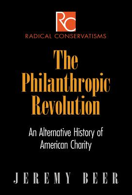 Image for The Philanthropic Revolution: An Alternative History of American Charity (Radical Conservatisms)