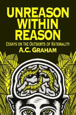 Unreason Within Reason: Essays on the Outskirts of Rationality, A.C. Graham