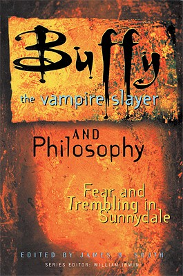 Buffy the Vampire Slayer and Philosophy: Fear and Trembling in Sunnydale, South, James B.