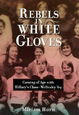 Image for REBELS IN WHITE GLOVES COMING OF AGE WITH HILLARY' CLASS - WLLESLY '69
