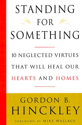 Standing for Something: 10 Neglected Virtues That Will Heal Our Hearts and Homes (Signed), GORDON B. HINCKLEY