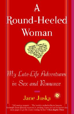 A Round-Heeled Woman: My Late-Life Adventures in Sex and Romance, Juska, Jane