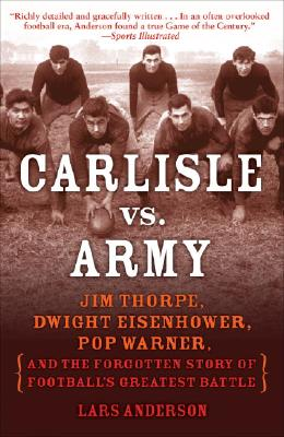 Carlisle vs. Army: Jim Thorpe, Dwight Eisenhower, Pop Warner, and the Forgotten Story of Football's Greatest Battle, Anderson, Lars