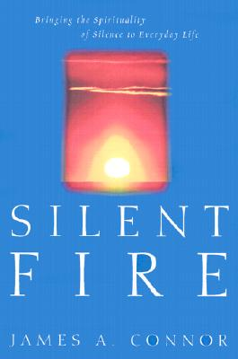 Silent Fire: Bringing the Spirituality of Silence to Everyday Life, Connor, James A.