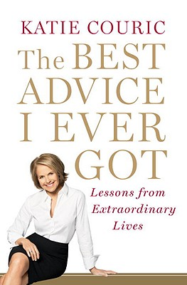 The Best Advice I Ever Got : Lessons from Extraordinary Lives, Couric, Katie