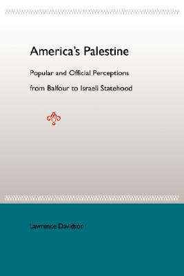 America's Palestine: Popular and Official Perceptions from Balfour to Israeli Statehood, Davidson, Lawrence