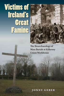 Victims of Ireland's Great Famine: The Bioarchaeology of Mass Burials at Kilkenny Union Workhouse (Bioarchaeological Interpretations of the Human Past: Local, Regional, and Global Perspectives), Geber, Jonny