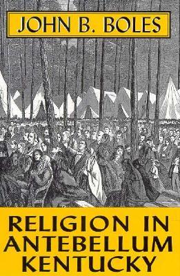 RELIGION IN ANTEBELLUM KENTUCKY, John B. Boles