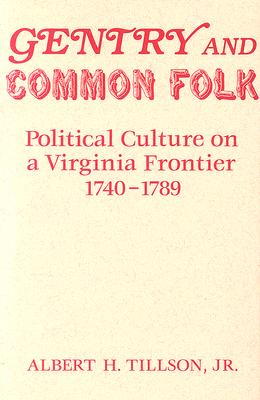 Gentry and Common Folk: Political Culture On A Virginia Frontier, 1740-1789, Albert H. Tillson, Jr.