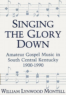 Image for Singing The Glory Down: Amateur Gospel Music in South Central Kentucky, 1900-1990
