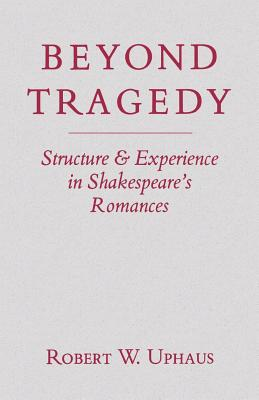 Beyond Tragedy: Structure and Experience in Shakespeare's Romances, Uphaus, Robert W.
