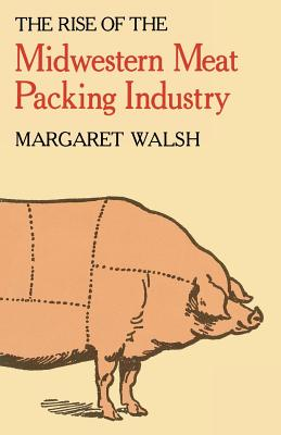 The Rise of the Midwestern Meat Packing Industry, Walsh, Margaret