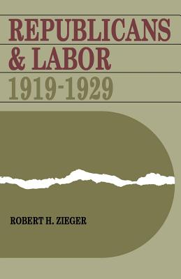 Republicans and Labor: 1919-1929, Zieger, Robert H.