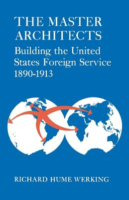 The Master Architects: Building the United States Foreign Service 1890-1913, Werking, Richard Hume