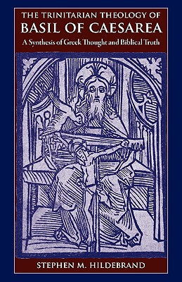 The Trinitarian Theology of Basil of Caesarea: A Synthesis of Greek Thought and Biblical Faith, STEPHEN M HILDEBRAND