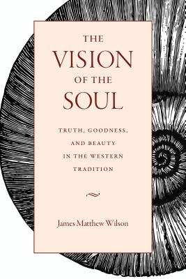 The Vision of the Soul: Truth, Beauty, and Goodness in the Western Tradition, James Matthew Wilson