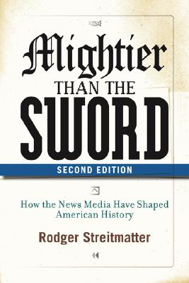Mightier than the Sword: How the News Media Have Shaped American History, Second Edition, Streitmatter, Rodger