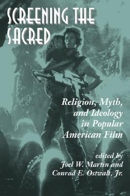 Screening The Sacred: Religion, Myth, And Ideology In Popular American Film, Joel Martin, Conrad E.  Jr.' Ostwalt