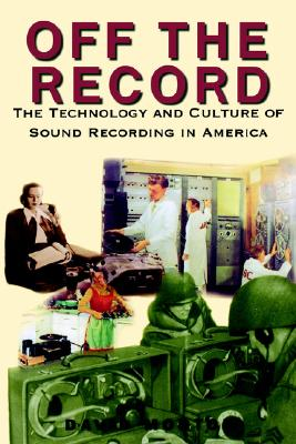 Off the Record : The Technology and Culture of Sound Recording in America, DAVID MORTON