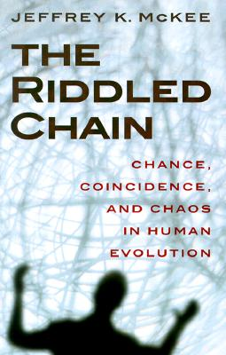 The Riddled Chain: Chance, Coincidence and Chaos in Human Evolution, McKee, Jeffrey Kevin