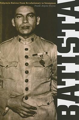 Fulgencio Batista: From Revolutionary to Strongman, Argote-Freyre, Frank