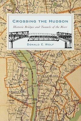 Crossing the Hudson: Historic Bridges and Tunnels of the River (Rivergate Books (Hardcover)), Wolf, Mr. Donald