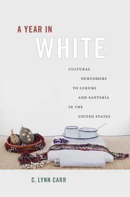 A Year in White: Cultural Newcomers to Lukumi and Santer�a in the United States, Carr, C. Lynn