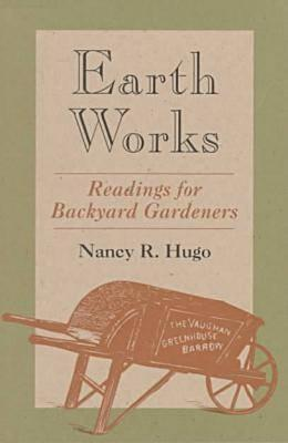 Earth Works: Readings for Backyard Gardeners, Nancy R. Hugo