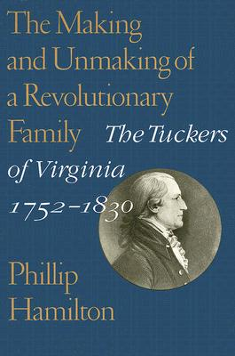 The Making and Unmaking of a Revolutionary Family: The Tuckers of Virginia, 1752-1830 (Jeffersonian America), Hamilton, Phillip