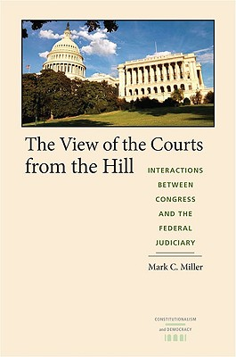 The View of the Courts from the Hill: Interactions between Congress and the Federal Judiciary (Constitutionalism and Democracy), Mark C. Miller