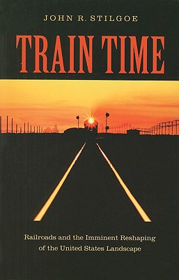 Train Time: Railroads and the Imminent Reshaping of the Untied States Landscape, Stigoe, John R.